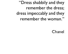 """Dress shabbily and they remember the dress&#59; dress impeccably and they remember the woman."" Chanel"