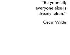 Be yourself- everyone else is already taken. Oscar Wilde